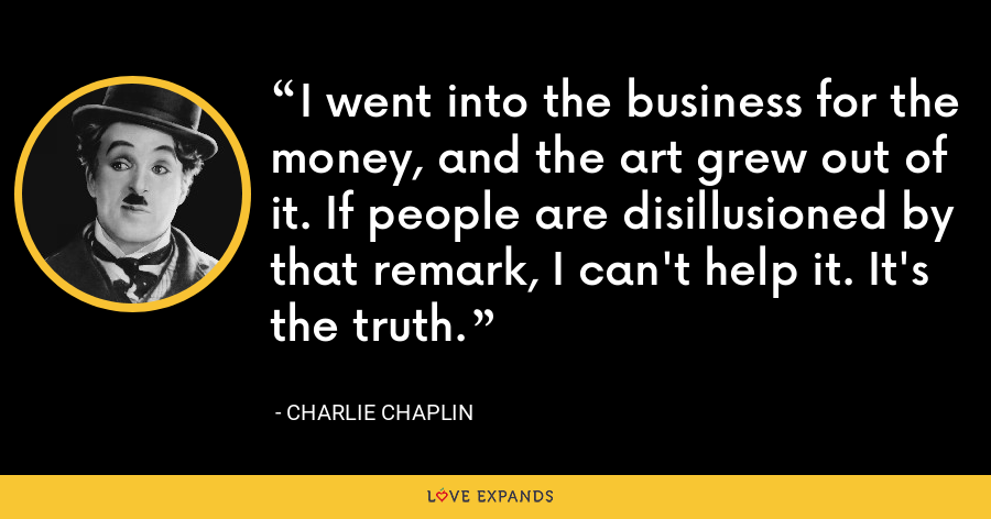 I went into the business for the money, and the art grew out of it. If people are disillusioned by that remark, I can't help it. It's the truth. - Charlie Chaplin