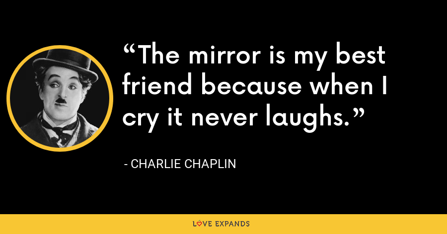 The mirror is my best friend because when I cry it never laughs. - Charlie Chaplin