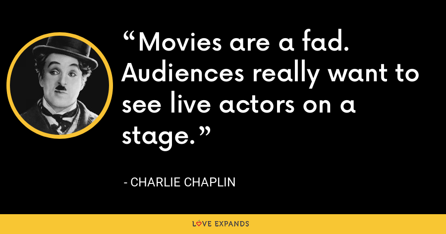 Movies are a fad. Audiences really want to see live actors on a stage. - Charlie Chaplin