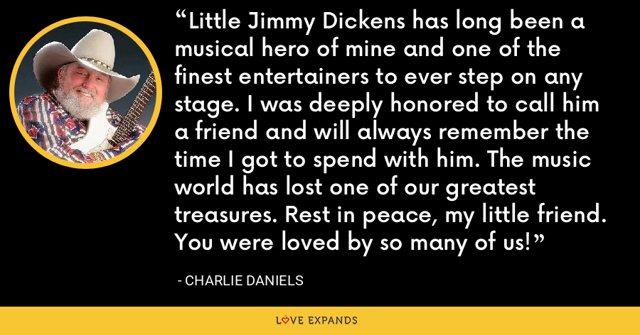 Little Jimmy Dickens has long been a musical hero of mine and one of the finest entertainers to ever step on any stage. I was deeply honored to call him a friend and will always remember the time I got to spend with him. The music world has lost one of our greatest treasures. Rest in peace, my little friend. You were loved by so many of us! - Charlie Daniels