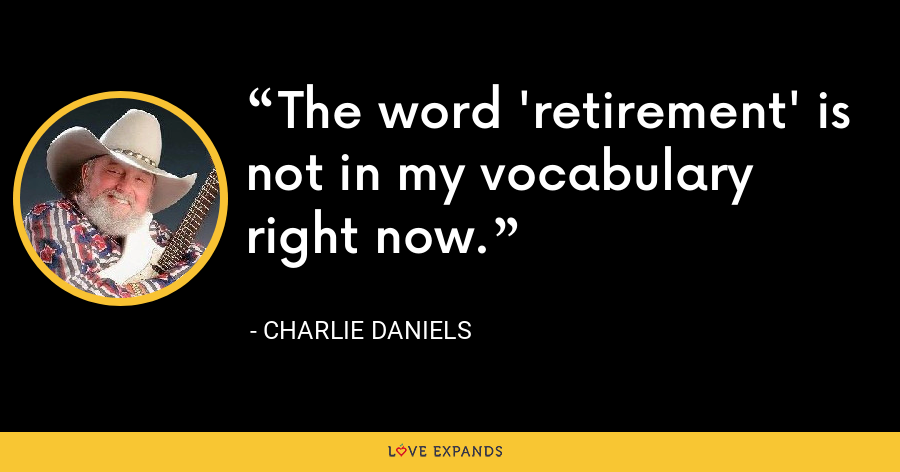 The word 'retirement' is not in my vocabulary right now. - Charlie Daniels