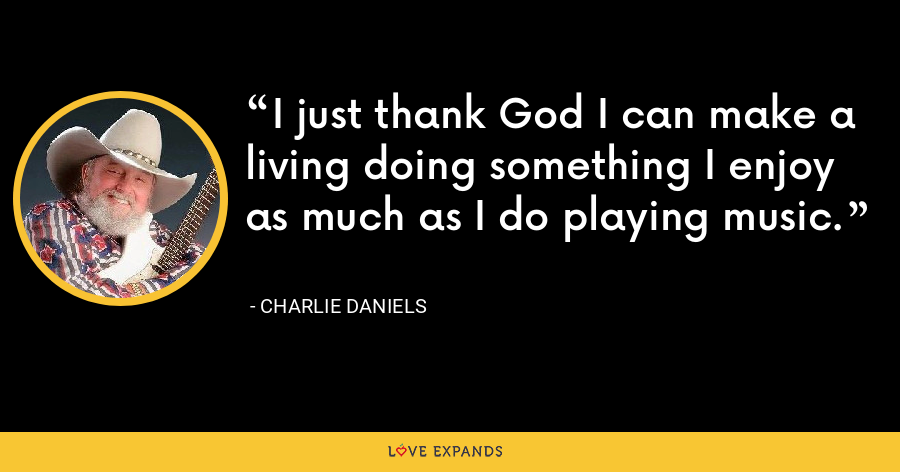 I just thank God I can make a living doing something I enjoy as much as I do playing music. - Charlie Daniels