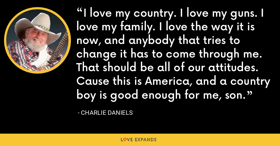 I love my country. I love my guns. I love my family. I love the way it is now, and anybody that tries to change it has to come through me. That should be all of our attitudes. Cause this is America, and a country boy is good enough for me, son. - Charlie Daniels
