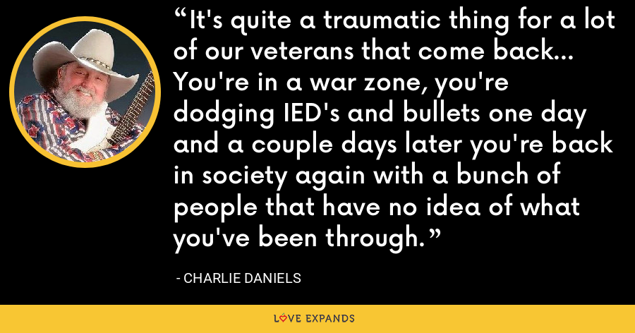 It's quite a traumatic thing for a lot of our veterans that come back... You're in a war zone, you're dodging IED's and bullets one day and a couple days later you're back in society again with a bunch of people that have no idea of what you've been through. - Charlie Daniels