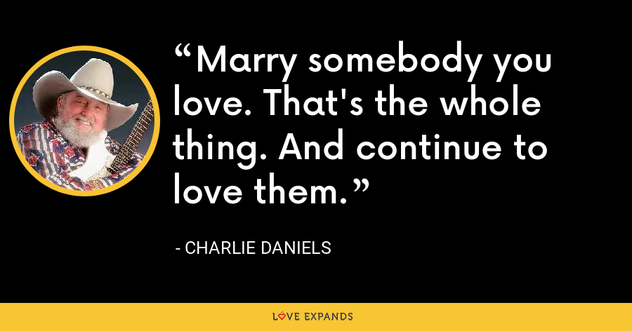 Marry somebody you love. That's the whole thing. And continue to love them. - Charlie Daniels