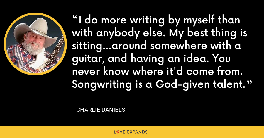 I do more writing by myself than with anybody else. My best thing is sitting...around somewhere with a guitar, and having an idea. You never know where it'd come from. Songwriting is a God-given talent. - Charlie Daniels