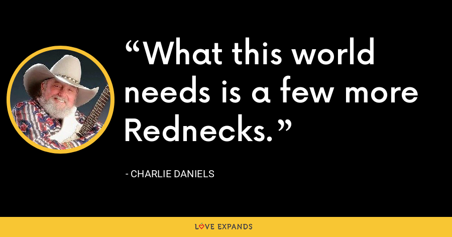 What this world needs is a few more Rednecks. - Charlie Daniels