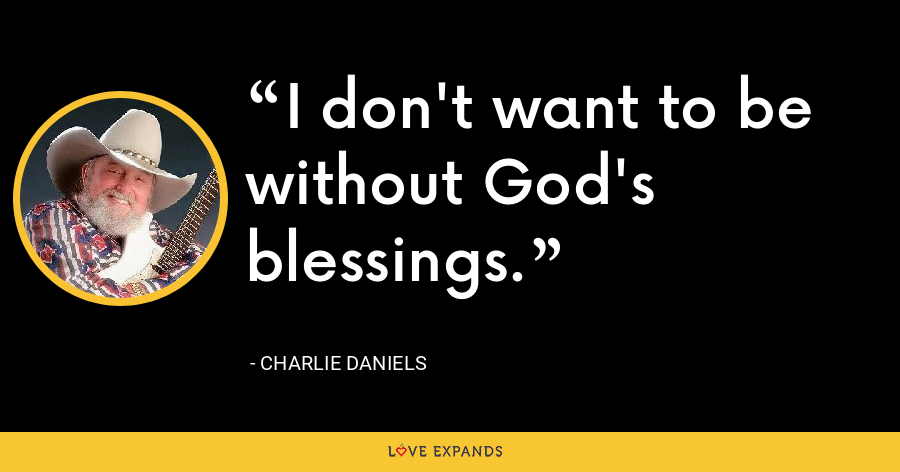 I don't want to be without God's blessings. - Charlie Daniels