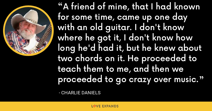 A friend of mine, that I had known for some time, came up one day with an old guitar. I don't know where he got it, I don't know how long he'd had it, but he knew about two chords on it. He proceeded to teach them to me, and then we proceeded to go crazy over music. - Charlie Daniels