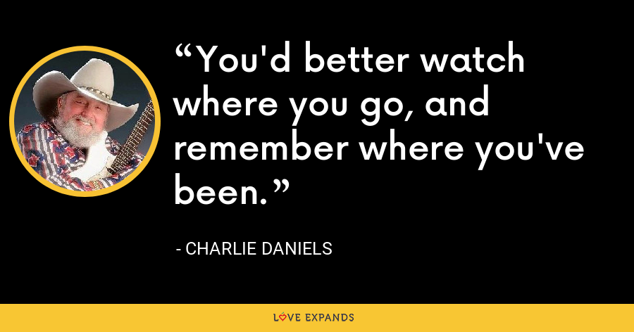 You'd better watch where you go, and remember where you've been. - Charlie Daniels