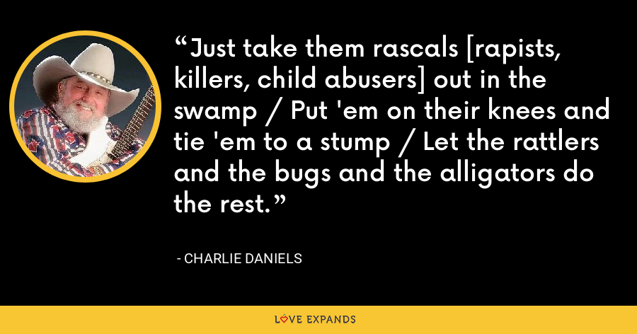 Just take them rascals [rapists, killers, child abusers] out in the swamp / Put 'em on their knees and tie 'em to a stump / Let the rattlers and the bugs and the alligators do the rest. - Charlie Daniels