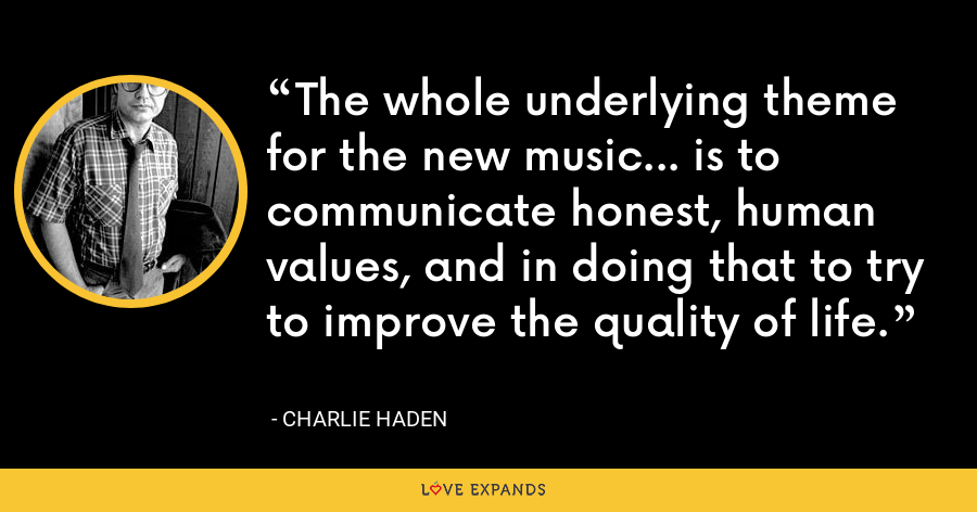 The whole underlying theme for the new music... is to communicate honest, human values, and in doing that to try to improve the quality of life. - Charlie Haden