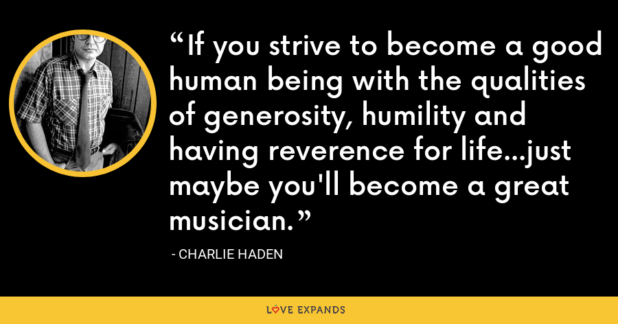If you strive to become a good human being with the qualities of generosity, humility and having reverence for life...just maybe you'll become a great musician. - Charlie Haden