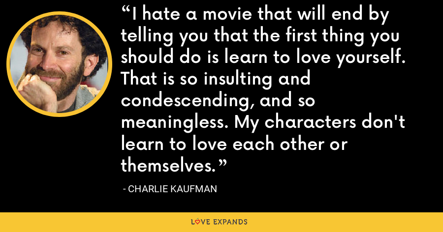 I hate a movie that will end by telling you that the first thing you should do is learn to love yourself. That is so insulting and condescending, and so meaningless. My characters don't learn to love each other or themselves. - Charlie Kaufman