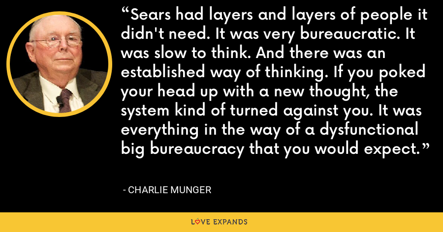 Sears had layers and layers of people it didn't need. It was very bureaucratic. It was slow to think. And there was an established way of thinking. If you poked your head up with a new thought, the system kind of turned against you. It was everything in the way of a dysfunctional big bureaucracy that you would expect. - Charlie Munger