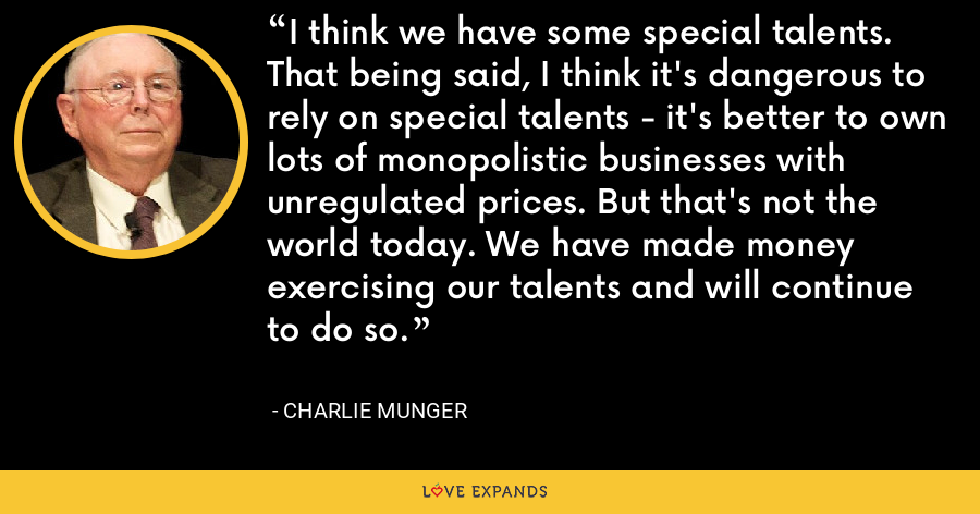 I think we have some special talents. That being said, I think it's dangerous to rely on special talents - it's better to own lots of monopolistic businesses with unregulated prices. But that's not the world today. We have made money exercising our talents and will continue to do so. - Charlie Munger