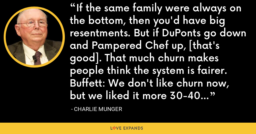If the same family were always on the bottom, then you'd have big resentments. But if DuPonts go down and Pampered Chef up, [that's good]. That much churn makes people think the system is fairer. Buffett: We don't like churn now, but we liked it more 30-40 years ago. - Charlie Munger