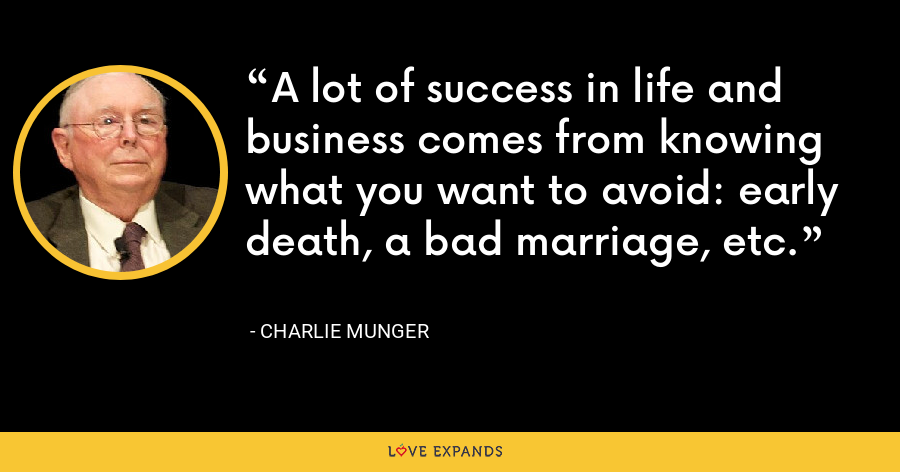 A lot of success in life and business comes from knowing what you want to avoid: early death, a bad marriage, etc. - Charlie Munger