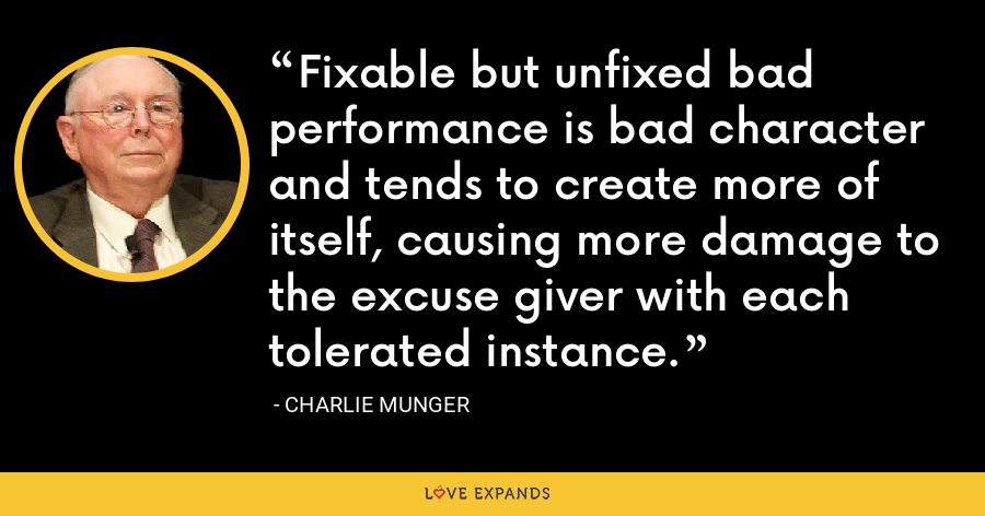 Fixable but unfixed bad performance is bad character and tends to create more of itself, causing more damage to the excuse giver with each tolerated instance. - Charlie Munger