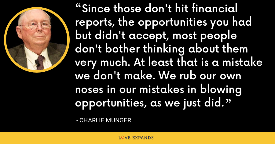 Since those don't hit financial reports, the opportunities you had but didn't accept, most people don't bother thinking about them very much. At least that is a mistake we don't make. We rub our own noses in our mistakes in blowing opportunities, as we just did. - Charlie Munger