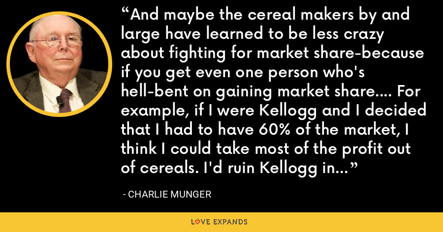 And maybe the cereal makers by and large have learned to be less crazy about fighting for market share-because if you get even one person who's hell-bent on gaining market share.... For example, if I were Kellogg and I decided that I had to have 60% of the market, I think I could take most of the profit out of cereals. I'd ruin Kellogg in the process. But I think I could do it. - Charlie Munger
