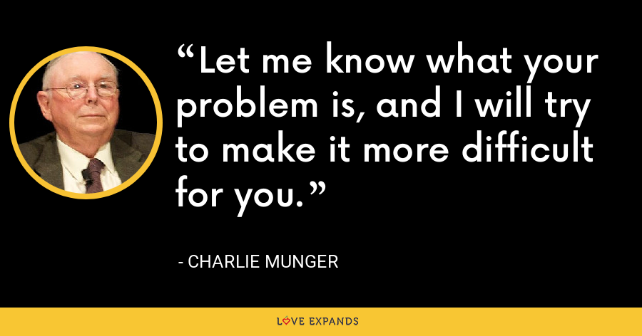 Let me know what your problem is, and I will try to make it more difficult for you. - Charlie Munger