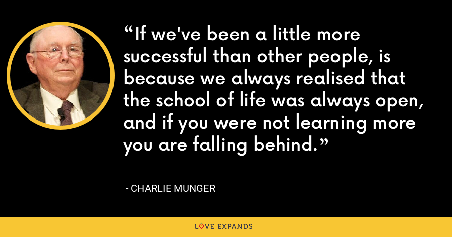 If we've been a little more successful than other people, is because we always realised that the school of life was always open, and if you were not learning more you are falling behind. - Charlie Munger