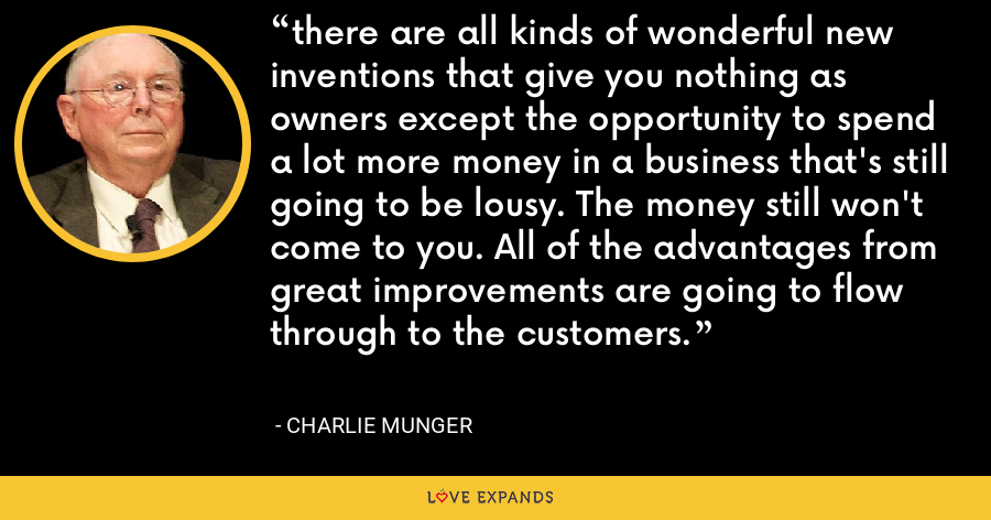 there are all kinds of wonderful new inventions that give you nothing as owners except the opportunity to spend a lot more money in a business that's still going to be lousy. The money still won't come to you. All of the advantages from great improvements are going to flow through to the customers. - Charlie Munger