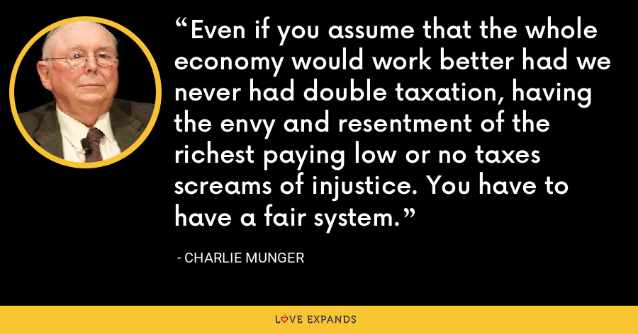 Even if you assume that the whole economy would work better had we never had double taxation, having the envy and resentment of the richest paying low or no taxes screams of injustice. You have to have a fair system. - Charlie Munger