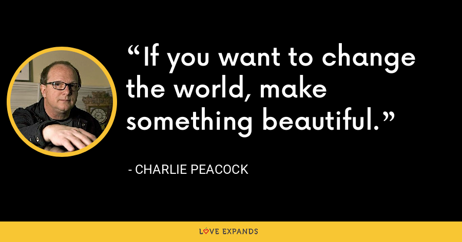 If you want to change the world, make something beautiful. - Charlie Peacock