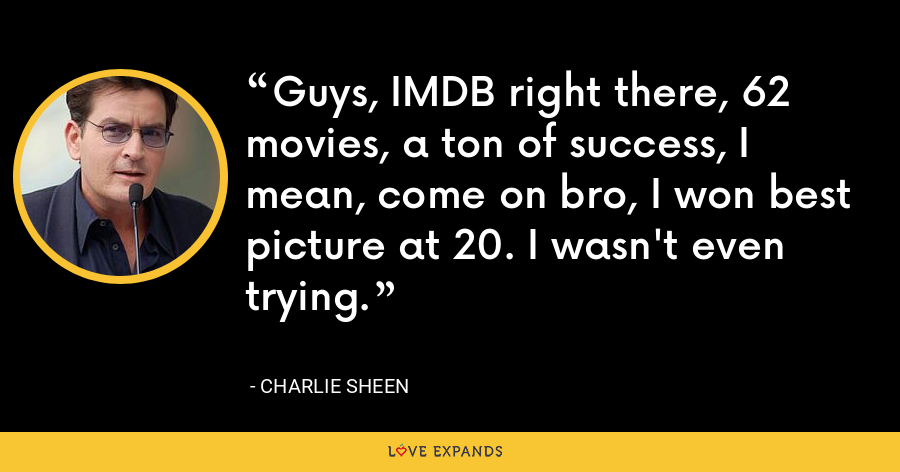 Guys, IMDB right there, 62 movies, a ton of success, I mean, come on bro, I won best picture at 20. I wasn't even trying. - Charlie Sheen