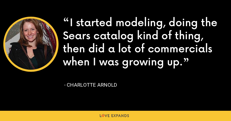 I started modeling, doing the Sears catalog kind of thing, then did a lot of commercials when I was growing up. - Charlotte Arnold