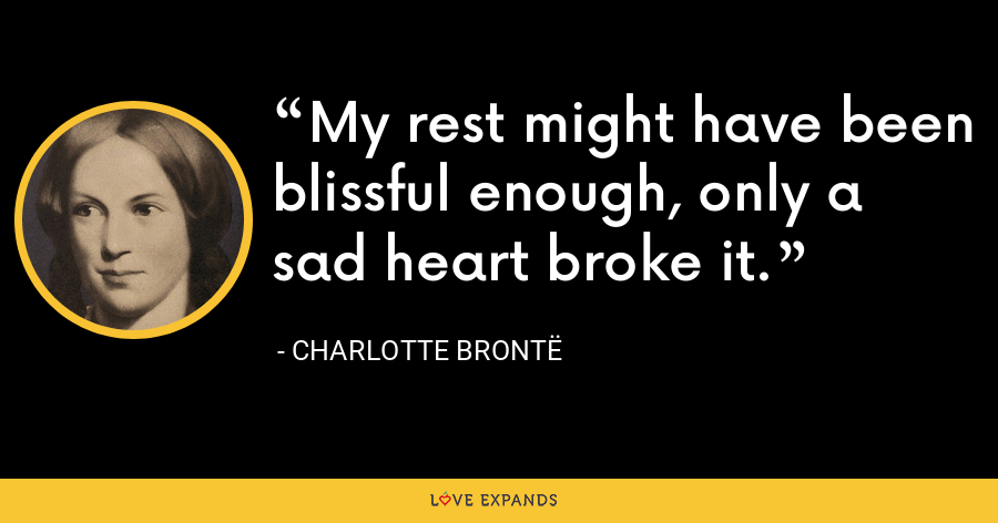 My rest might have been blissful enough, only a sad heart broke it. - Charlotte Brontë