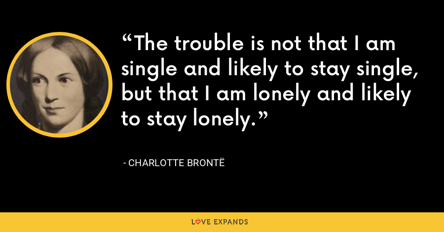The trouble is not that I am single and likely to stay single, but that I am lonely and likely to stay lonely. - Charlotte Brontë