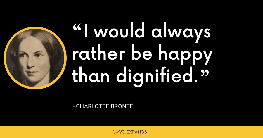 I would always rather be happy than dignified. - Charlotte Brontë