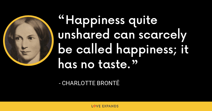 Happiness quite unshared can scarcely be called happiness; it has no taste. - Charlotte Brontë