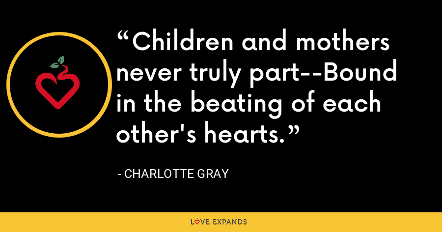 Children and mothers never truly part--Bound in the beating of each other's hearts. - Charlotte Gray