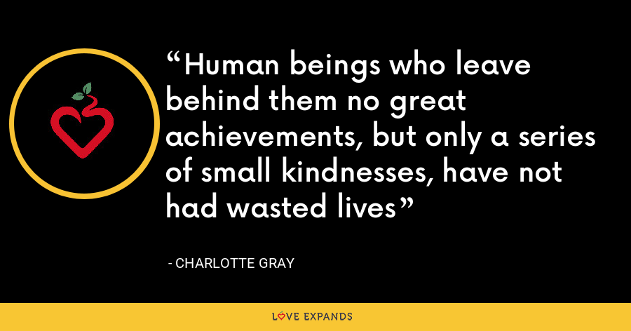Human beings who leave behind them no great achievements, but only a series of small kindnesses, have not had wasted lives - Charlotte Gray