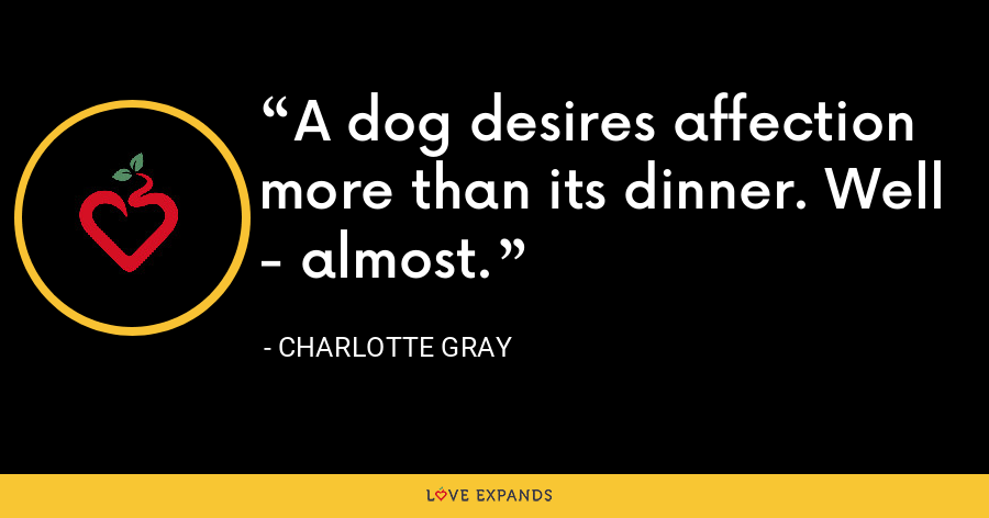 A dog desires affection more than its dinner. Well - almost. - Charlotte Gray