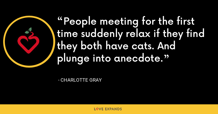 People meeting for the first time suddenly relax if they find they both have cats. And plunge into anecdote. - Charlotte Gray
