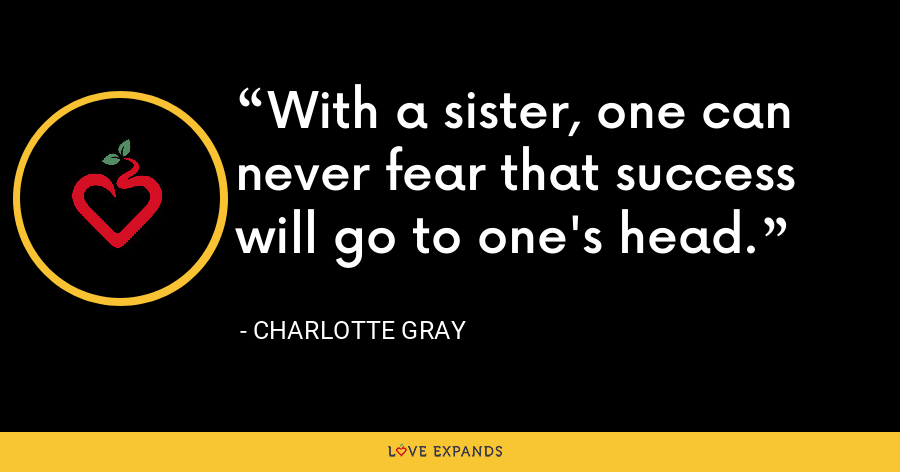 With a sister, one can never fear that success will go to one's head. - Charlotte Gray