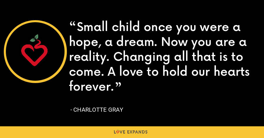 Small child once you were a hope, a dream. Now you are a reality. Changing all that is to come. A love to hold our hearts forever. - Charlotte Gray