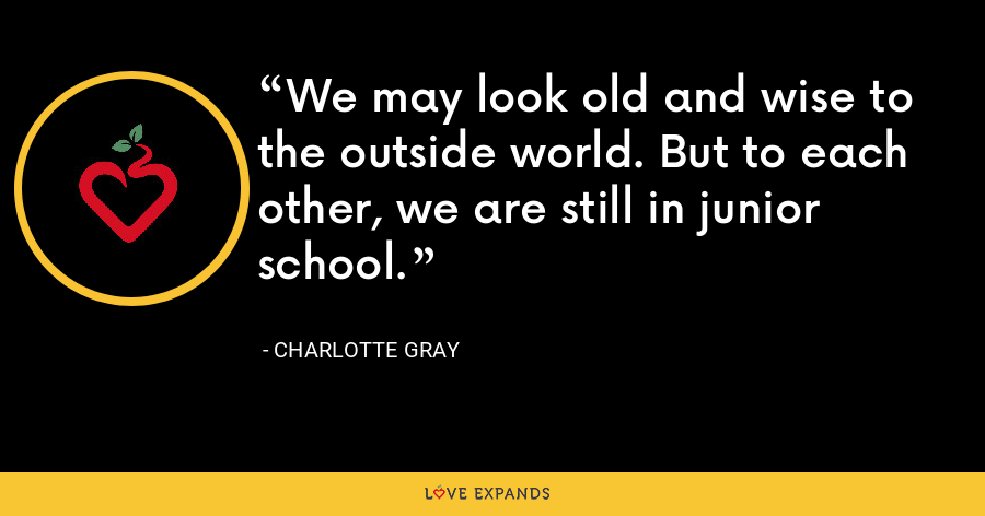 We may look old and wise to the outside world. But to each other, we are still in junior school. - Charlotte Gray