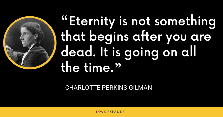 Eternity is not something that begins after you are dead. It is going on all the time. - Charlotte Perkins Gilman