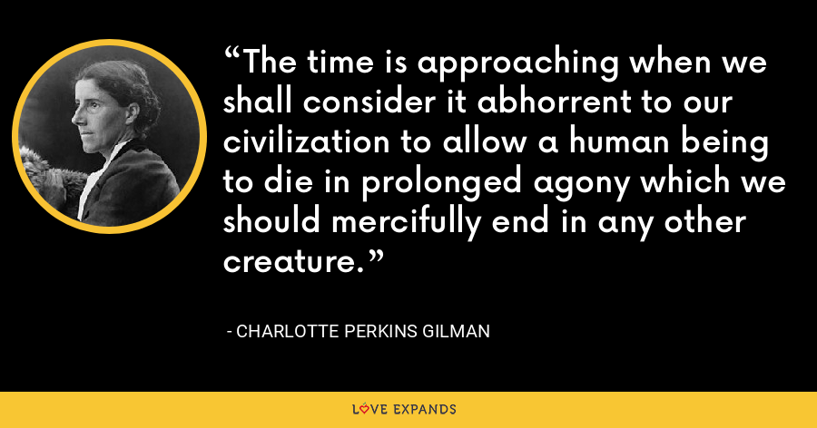 The time is approaching when we shall consider it abhorrent to our civilization to allow a human being to die in prolonged agony which we should mercifully end in any other creature. - Charlotte Perkins Gilman