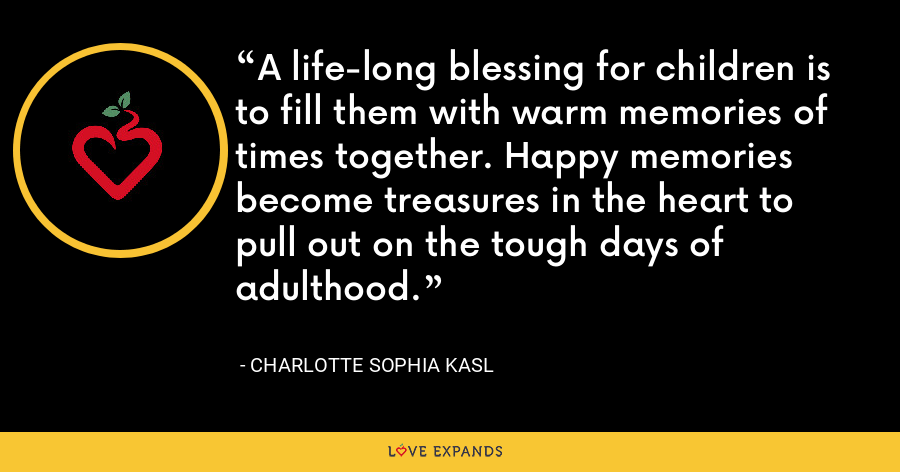 A life-long blessing for children is to fill them with warm memories of times together. Happy memories become treasures in the heart to pull out on the tough days of adulthood. - Charlotte Sophia Kasl