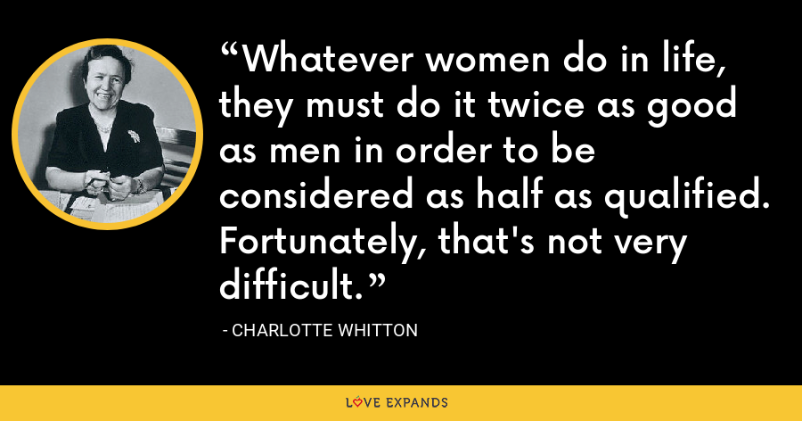 Whatever women do in life, they must do it twice as good as men in order to be considered as half as qualified. Fortunately, that's not very difficult. - Charlotte Whitton