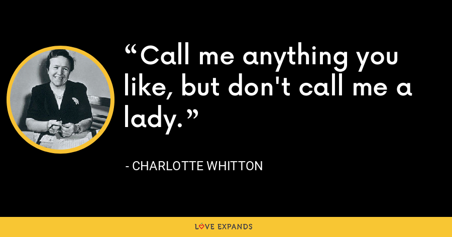 Call me anything you like, but don't call me a lady. - Charlotte Whitton