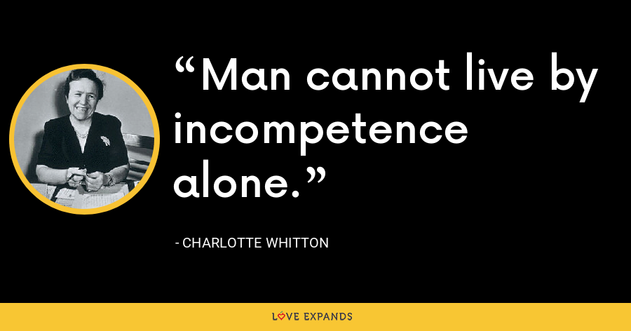 Man cannot live by incompetence alone. - Charlotte Whitton