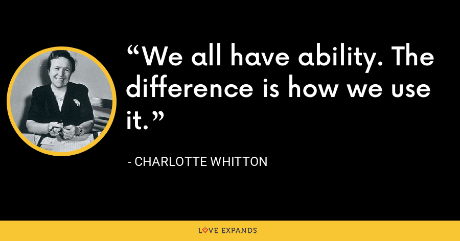 We all have ability. The difference is how we use it. - Charlotte Whitton
